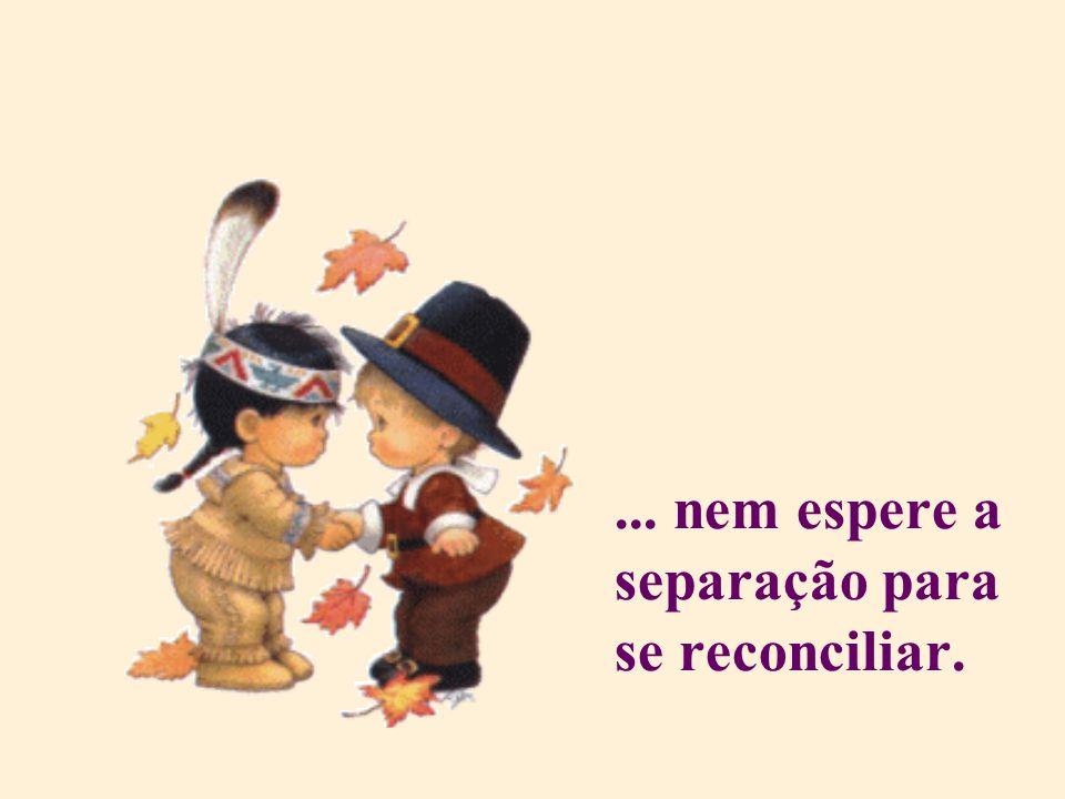 ... nem espere a separação para se reconciliar.