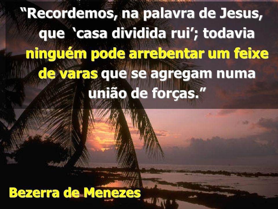 Recordemos, na palavra de Jesus, que 'casa dividida rui'; todavia ninguém pode arrebentar um feixe de varas que se agregam numa união de forças.