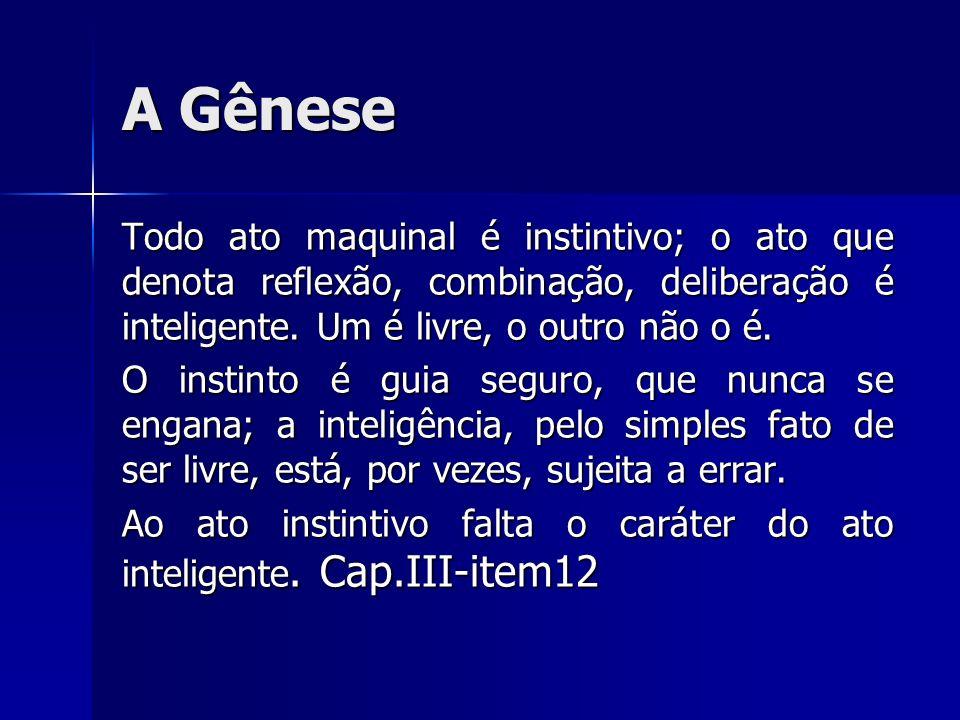 A GêneseTodo ato maquinal é instintivo; o ato que denota reflexão, combinação, deliberação é inteligente. Um é livre, o outro não o é.