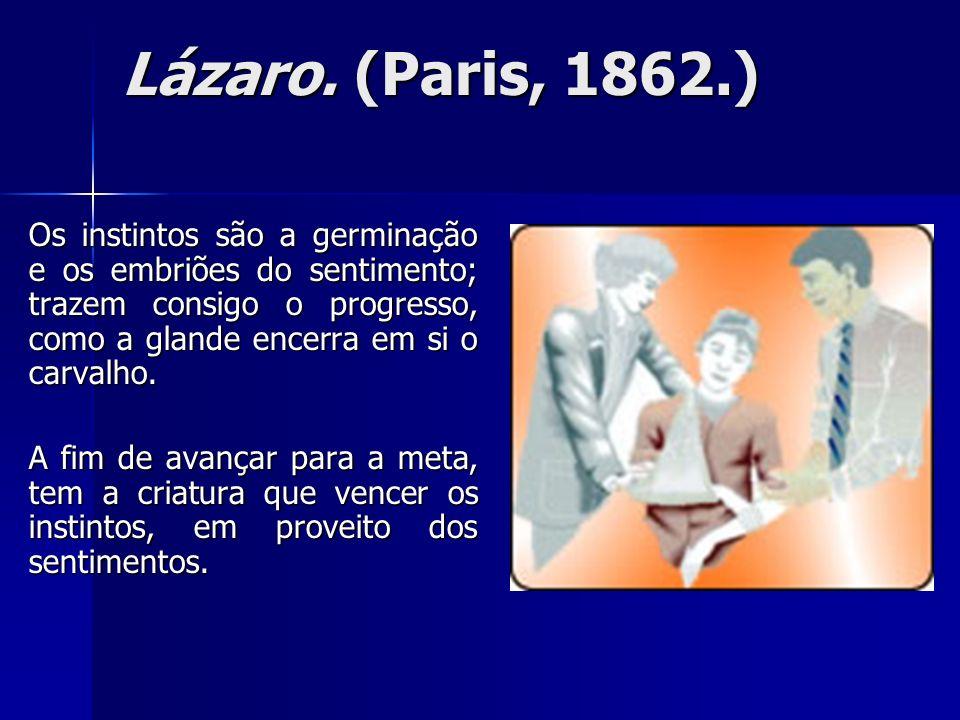 Lázaro. (Paris, 1862.)Os instintos são a germinação e os embriões do sentimento; trazem consigo o progresso, como a glande encerra em si o carvalho.
