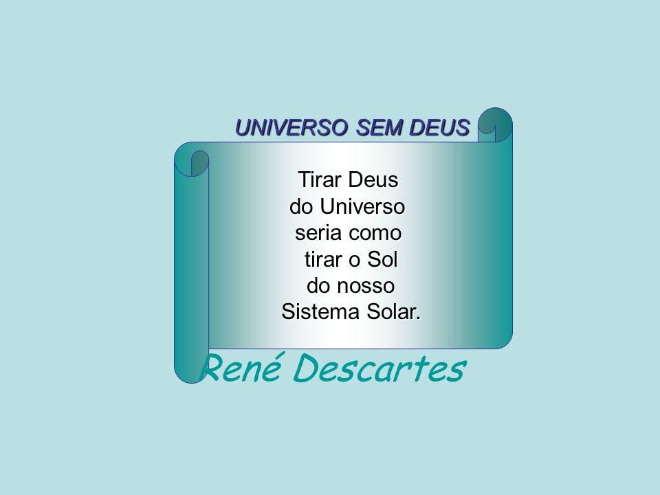 René Descartes UNIVERSO SEM DEUS Tirar Deus do Universo seria como
