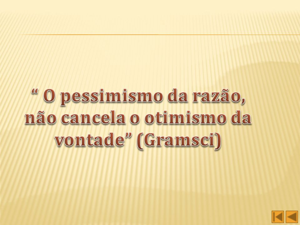 O pessimismo da razão, não cancela o otimismo da vontade (Gramsci)