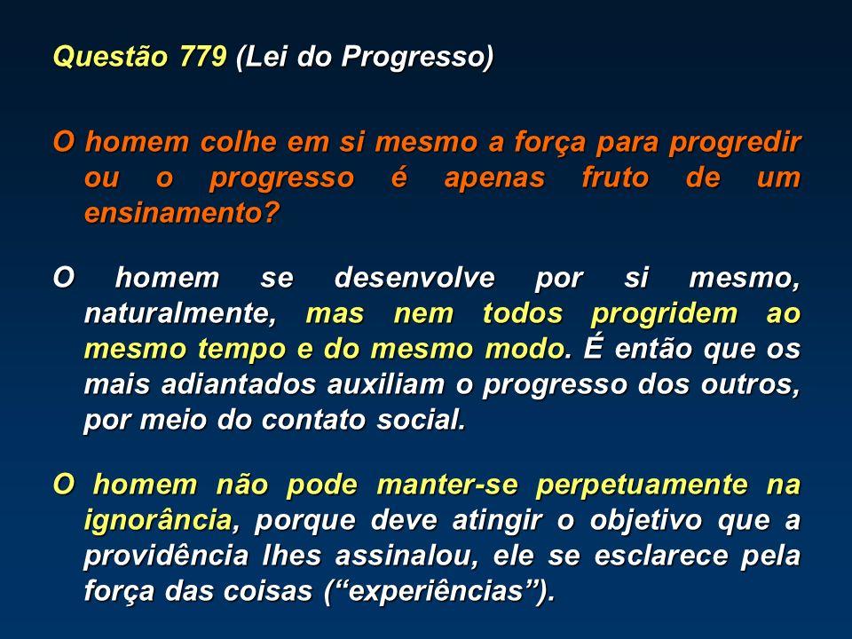 Questão 779 (Lei do Progresso) O homem colhe em si mesmo a força para progredir ou o progresso é apenas fruto de um ensinamento.
