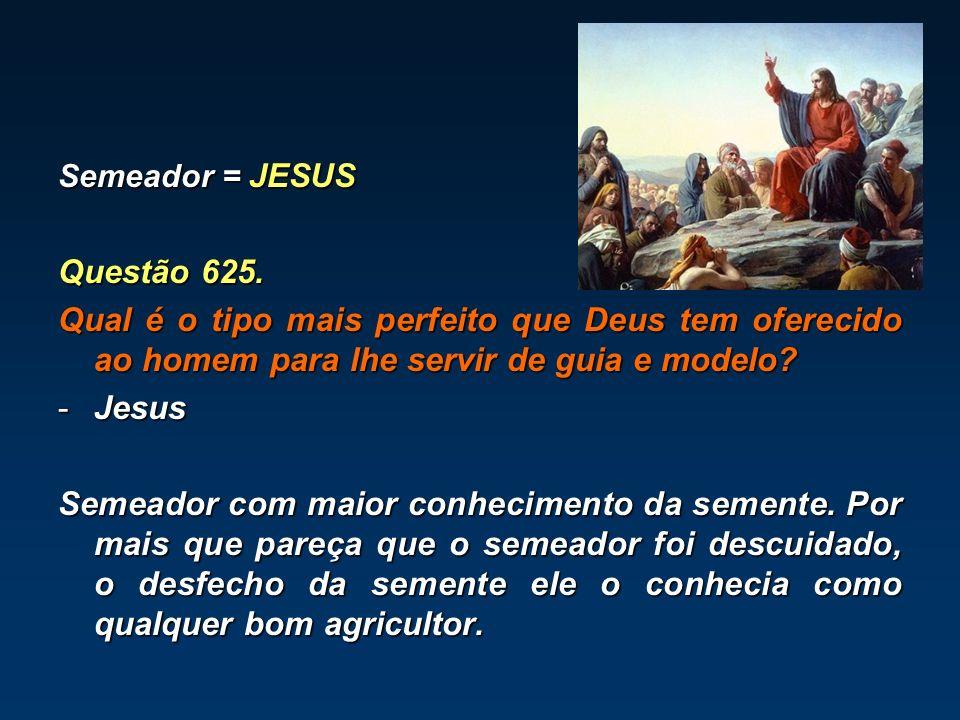 Semeador = JESUS Questão 625. Qual é o tipo mais perfeito que Deus tem oferecido ao homem para lhe servir de guia e modelo