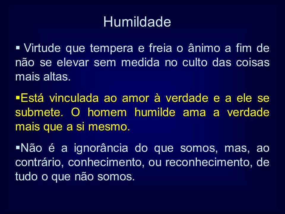 Humildade Virtude que tempera e freia o ânimo a fim de não se elevar sem medida no culto das coisas mais altas.