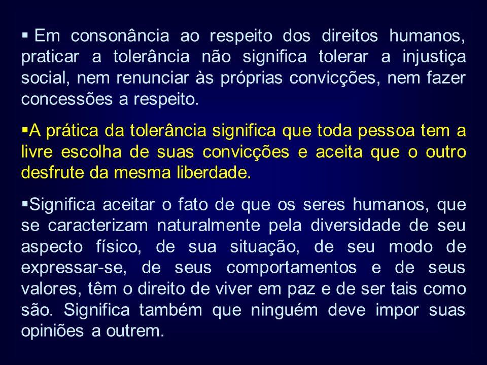 Em consonância ao respeito dos direitos humanos, praticar a tolerância não significa tolerar a injustiça social, nem renunciar às próprias convicções, nem fazer concessões a respeito.