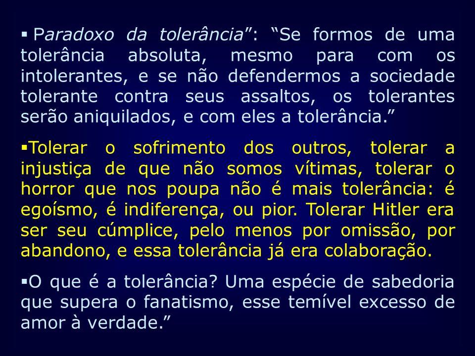 Paradoxo da tolerância : Se formos de uma tolerância absoluta, mesmo para com os intolerantes, e se não defendermos a sociedade tolerante contra seus assaltos, os tolerantes serão aniquilados, e com eles a tolerância.