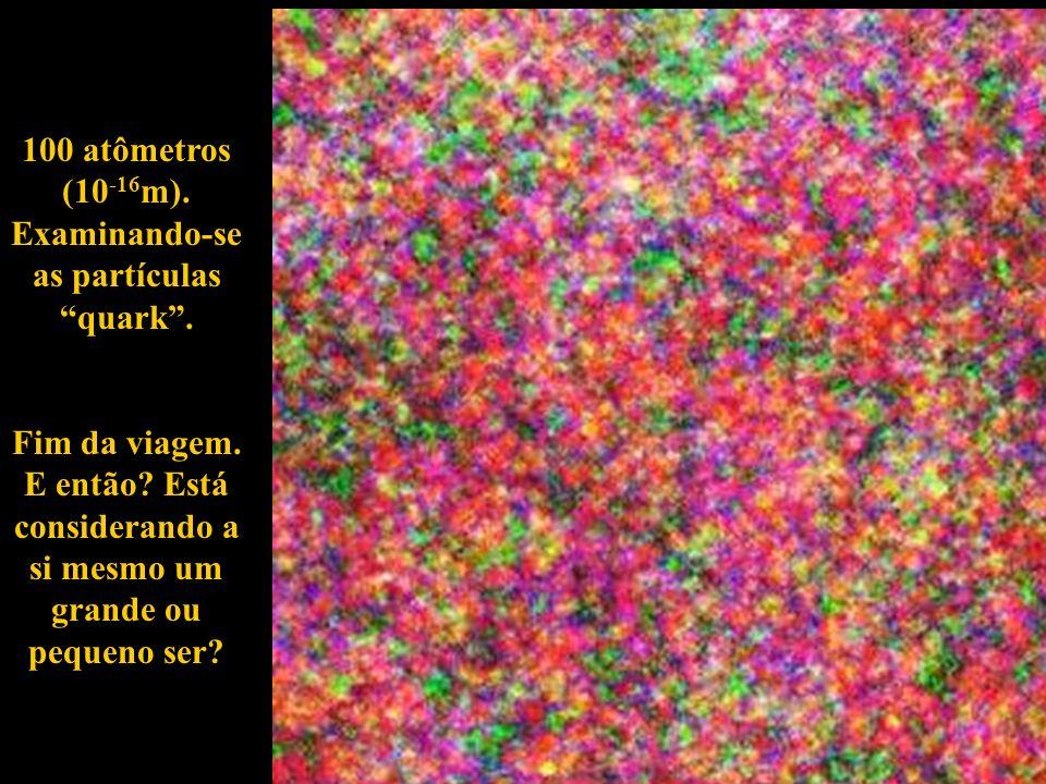 100 atômetros (10-16m). Examinando-se as partículas quark .