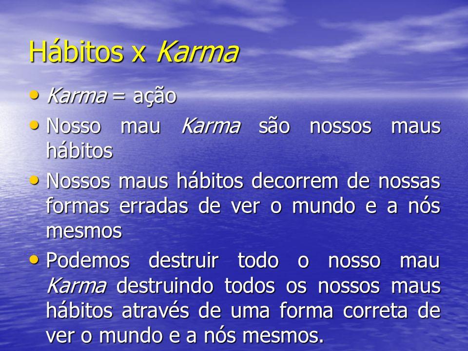 Hábitos x Karma Karma = ação Nosso mau Karma são nossos maus hábitos