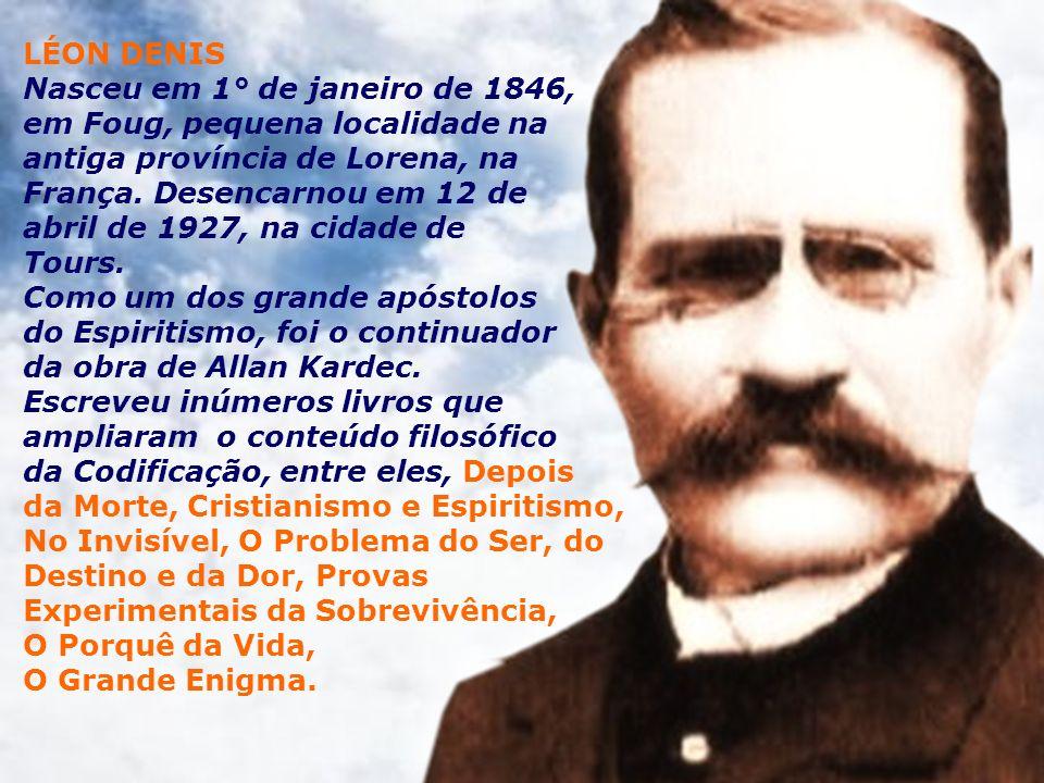 LÉON DENIS Nasceu em 1° de janeiro de 1846, em Foug, pequena localidade na antiga província de Lorena, na França.