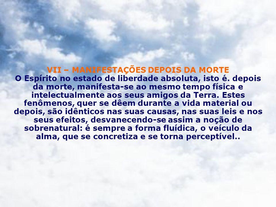 VII – MANIFESTAÇÕES DEPOIS DA MORTE O Espírito no estado de liberdade absoluta, isto é.