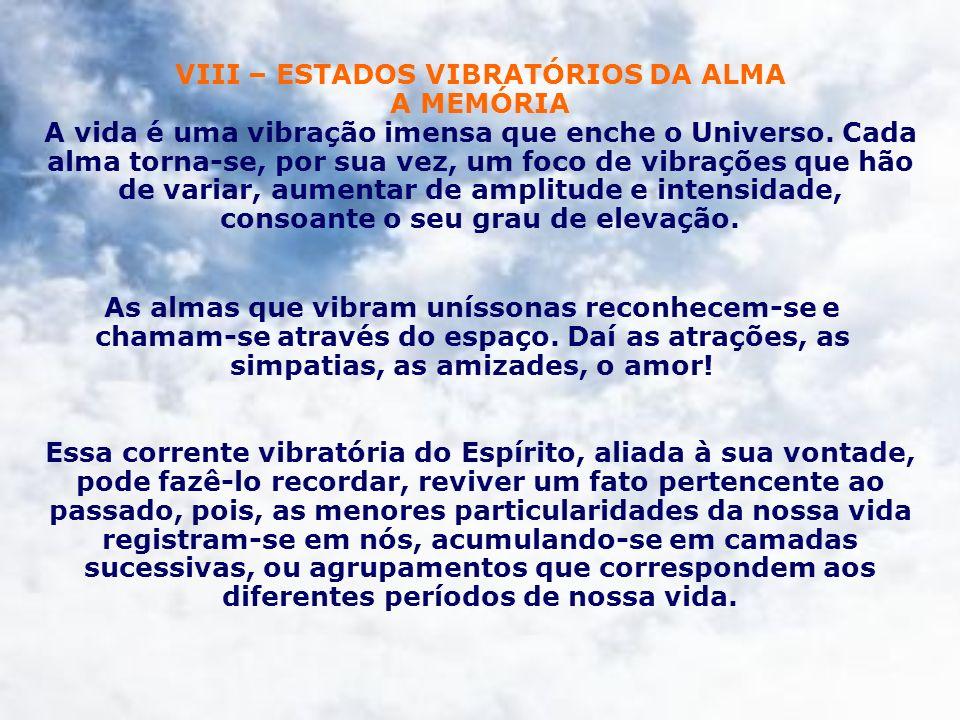 VIII – ESTADOS VIBRATÓRIOS DA ALMA A MEMÓRIA A vida é uma vibração imensa que enche o Universo. Cada alma torna-se, por sua vez, um foco de vibrações que hão de variar, aumentar de amplitude e intensidade, consoante o seu grau de elevação.