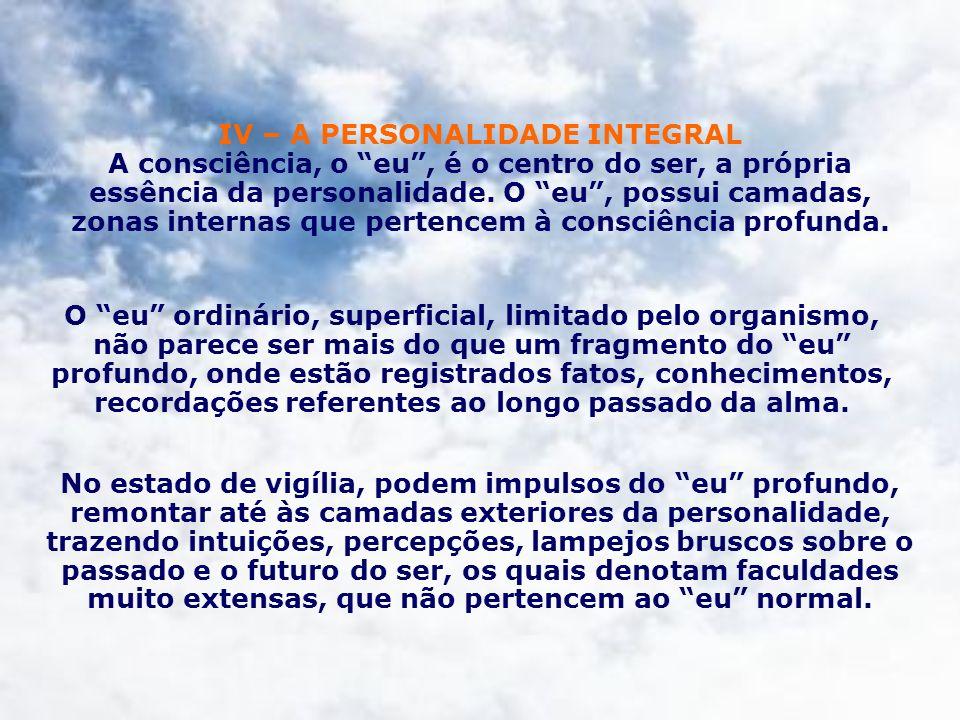 IV – A PERSONALIDADE INTEGRAL A consciência, o eu , é o centro do ser, a própria essência da personalidade. O eu , possui camadas, zonas internas que pertencem à consciência profunda.