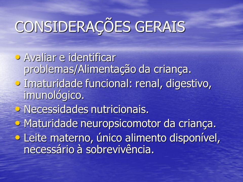 CONSIDERAÇÕES GERAIS Avaliar e identificar problemas/Alimentação da criança. Imaturidade funcional: renal, digestivo, imunológico.