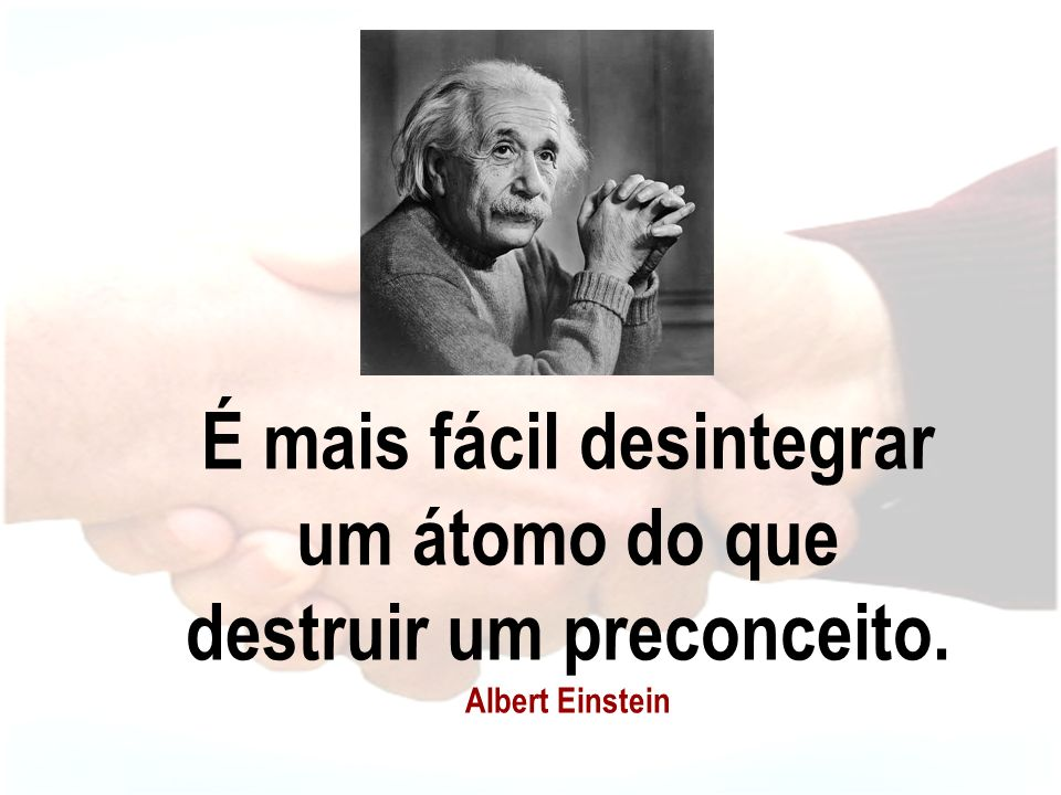 É mais fácil desintegrar um átomo do que destruir um preconceito