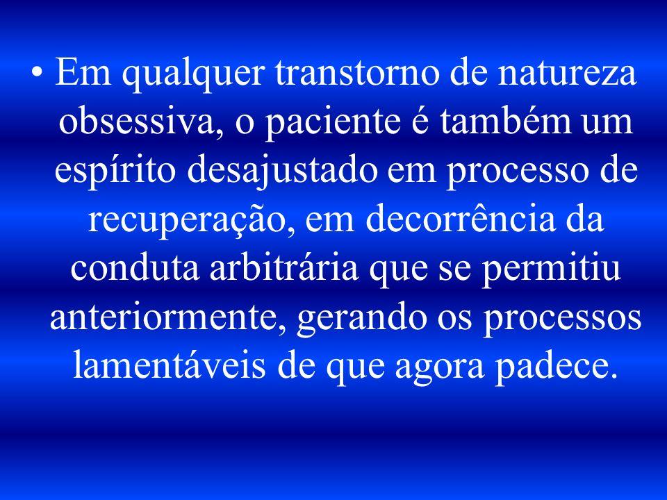 Em qualquer transtorno de natureza obsessiva, o paciente é também um espírito desajustado em processo de recuperação, em decorrência da conduta arbitrária que se permitiu anteriormente, gerando os processos lamentáveis de que agora padece.