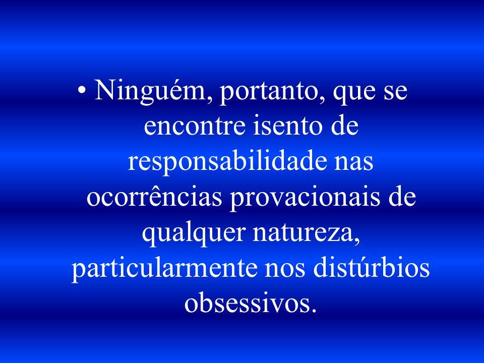 Ninguém, portanto, que se encontre isento de responsabilidade nas ocorrências provacionais de qualquer natureza, particularmente nos distúrbios obsessivos.