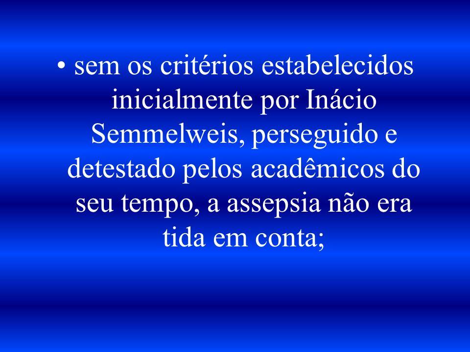 sem os critérios estabelecidos inicialmente por Inácio Semmelweis, perseguido e detestado pelos acadêmicos do seu tempo, a assepsia não era tida em conta;
