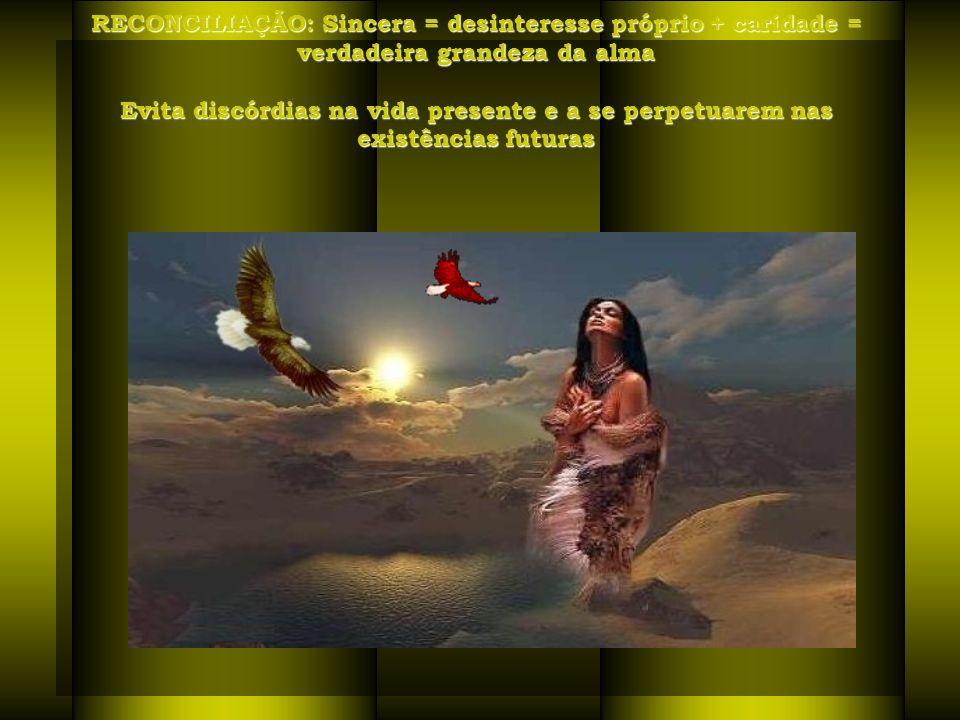 RECONCILIAÇÃO: Sincera = desinteresse próprio + caridade = verdadeira grandeza da alma Evita discórdias na vida presente e a se perpetuarem nas existências futuras