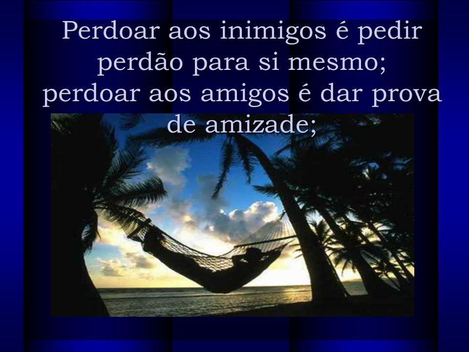 Perdoar aos inimigos é pedir perdão para si mesmo; perdoar aos amigos é dar prova de amizade;