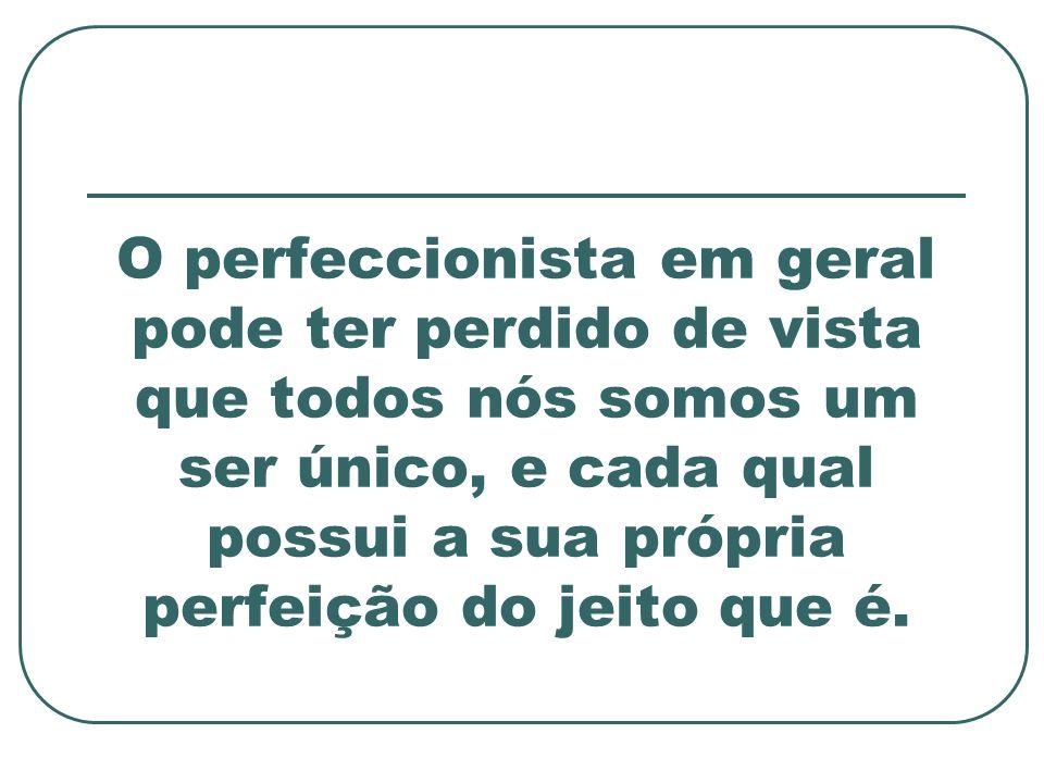 O perfeccionista em geral pode ter perdido de vista que todos nós somos um ser único, e cada qual possui a sua própria perfeição do jeito que é.