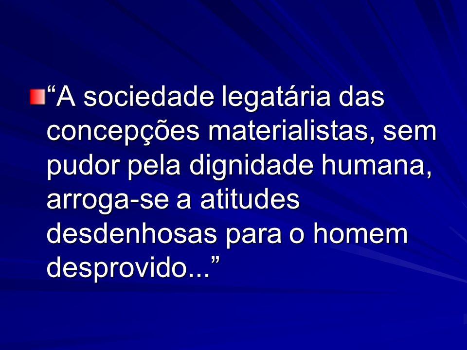 A sociedade legatária das concepções materialistas, sem pudor pela dignidade humana, arroga-se a atitudes desdenhosas para o homem desprovido...