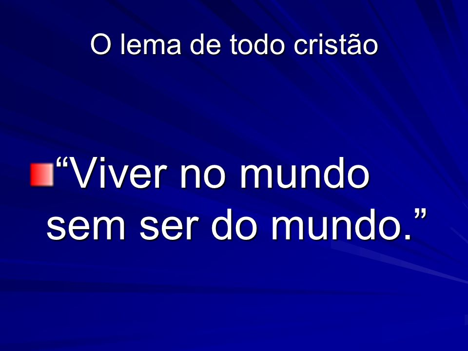 Viver no mundo sem ser do mundo.