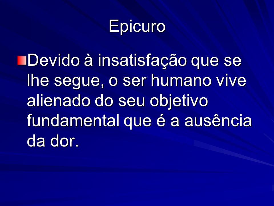 Epicuro Devido à insatisfação que se lhe segue, o ser humano vive alienado do seu objetivo fundamental que é a ausência da dor.