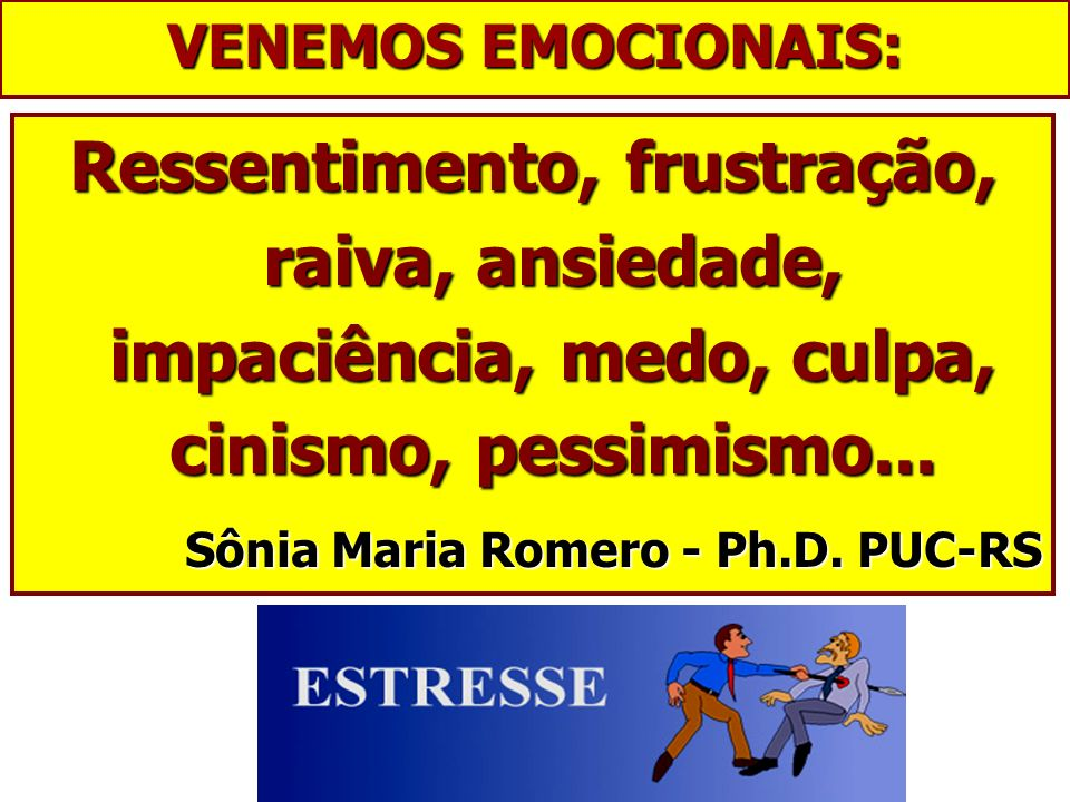 VENEMOS EMOCIONAIS: Ressentimento, frustração, raiva, ansiedade, impaciência, medo, culpa, cinismo, pessimismo...