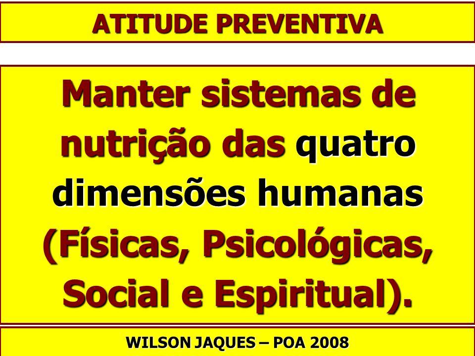ATITUDE PREVENTIVA Manter sistemas de nutrição das quatro dimensões humanas (Físicas, Psicológicas, Social e Espiritual).