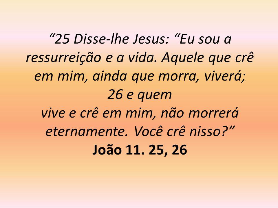 25 Disse-lhe Jesus: Eu sou a ressurreição e a vida