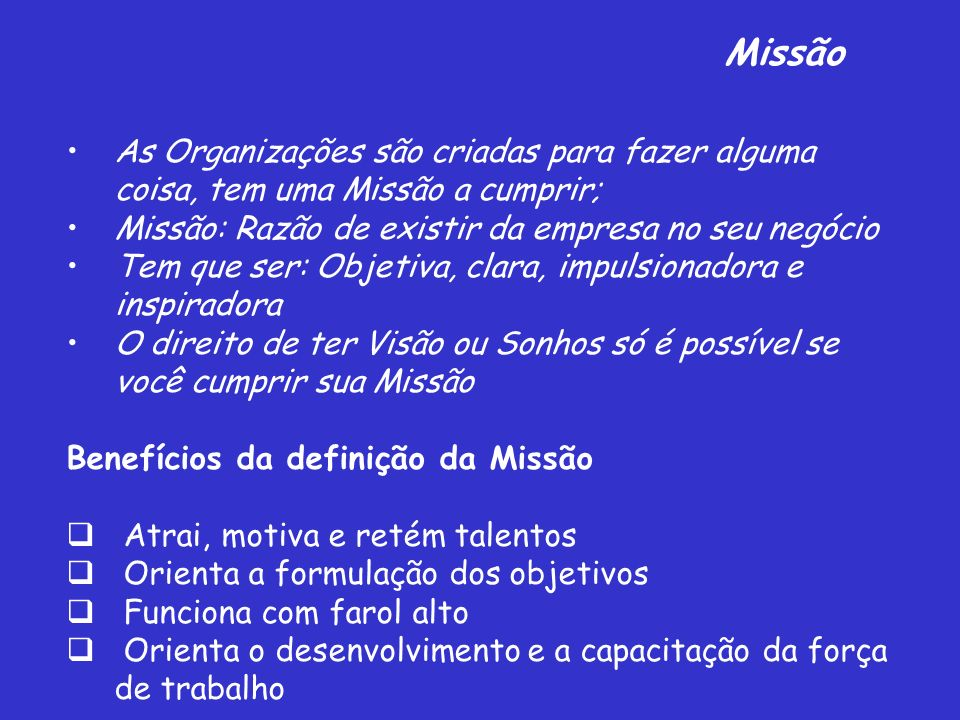 Missão As Organizações são criadas para fazer alguma coisa, tem uma Missão a cumprir; Missão: Razão de existir da empresa no seu negócio.