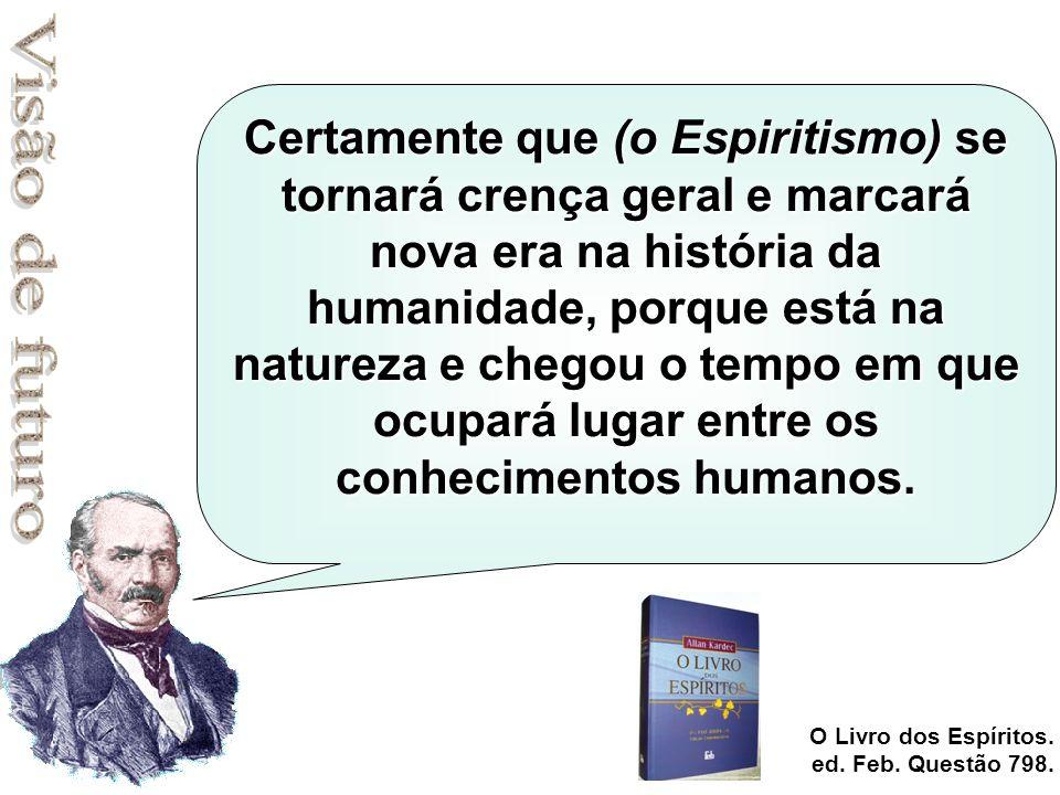 Certamente que (o Espiritismo) se tornará crença geral e marcará nova era na história da humanidade, porque está na natureza e chegou o tempo em que ocupará lugar entre os conhecimentos humanos.