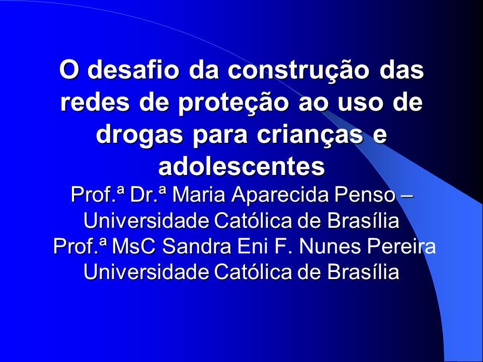 O desafio da construção das redes de proteção ao uso de drogas para crianças e adolescentes Prof.ª Dr.ª Maria Aparecida Penso – Universidade Católica de Brasília Prof.ª MsC Sandra Eni F.