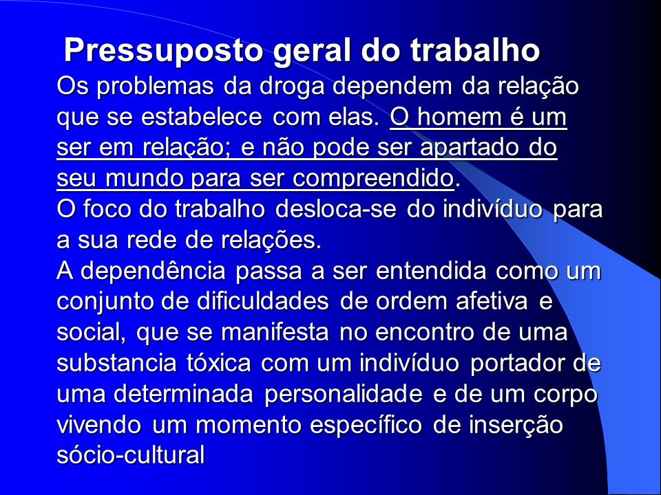 Pressuposto geral do trabalho Os problemas da droga dependem da relação que se estabelece com elas.