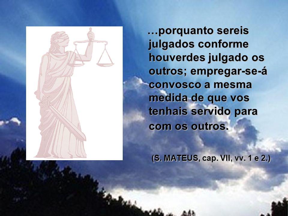 …porquanto sereis julgados conforme houverdes julgado os outros; empregar-se-á convosco a mesma medida de que vos tenhais servido para com os outros.