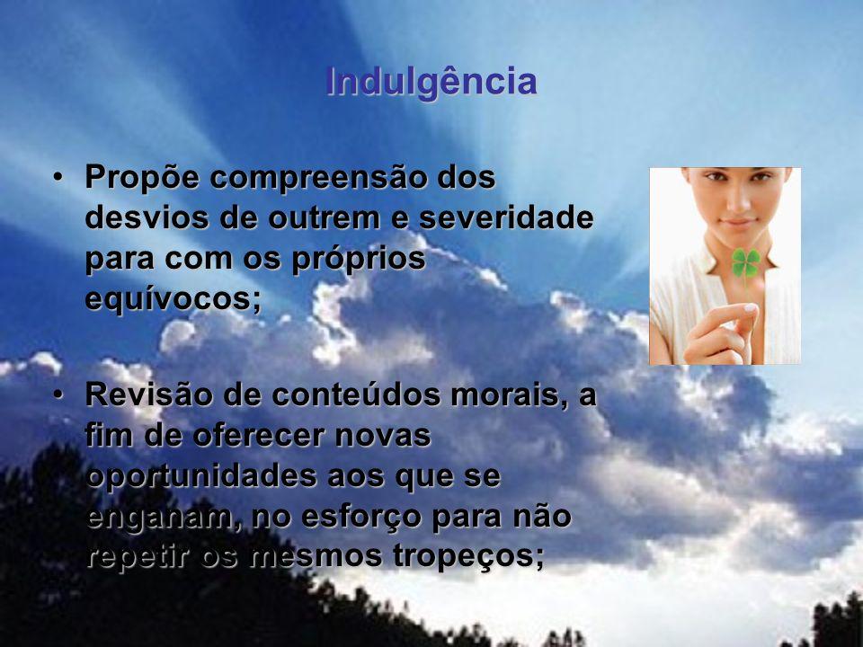 Indulgência Propõe compreensão dos desvios de outrem e severidade para com os próprios equívocos;