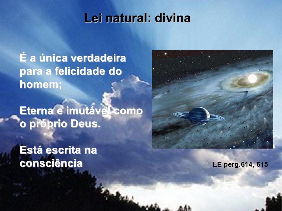 Lei natural: divina É a única verdadeira para a felicidade do homem; Eterna e imutável como o próprio Deus. Está escrita na consciência.