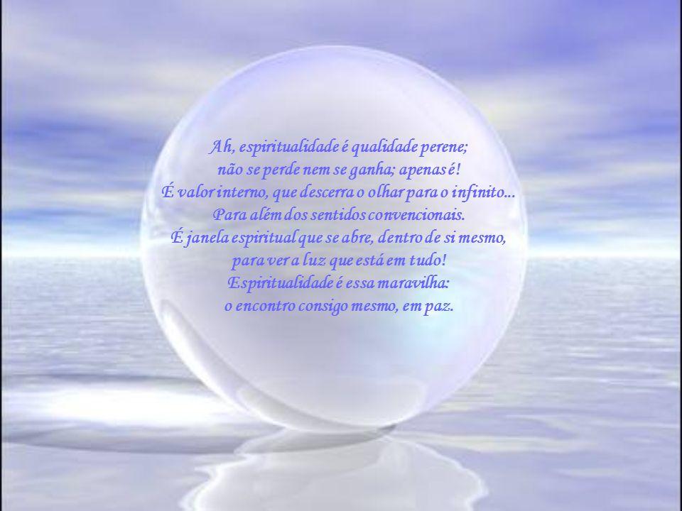 Ah, espiritualidade é qualidade perene;
