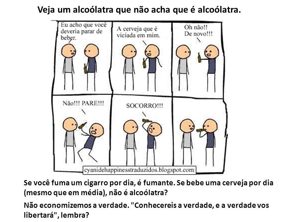 Veja um alcoólatra que não acha que é alcoólatra.
