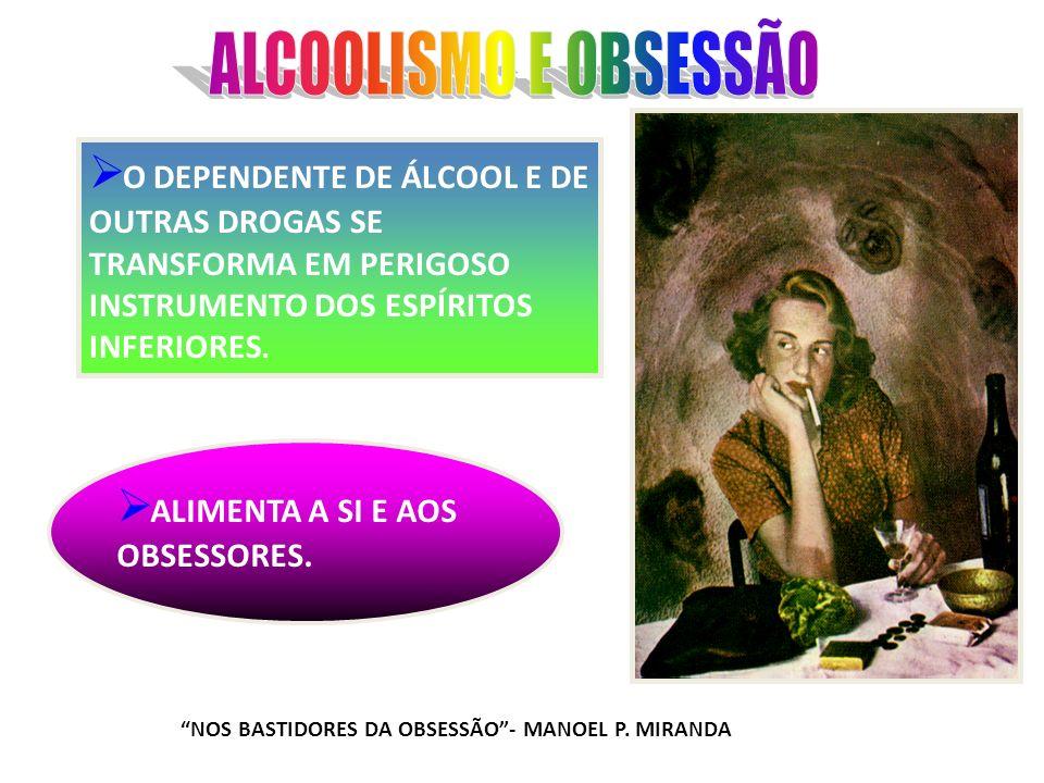 ALCOOLISMO E OBSESSÃO O DEPENDENTE DE ÁLCOOL E DE OUTRAS DROGAS SE TRANSFORMA EM PERIGOSO INSTRUMENTO DOS ESPÍRITOS INFERIORES.
