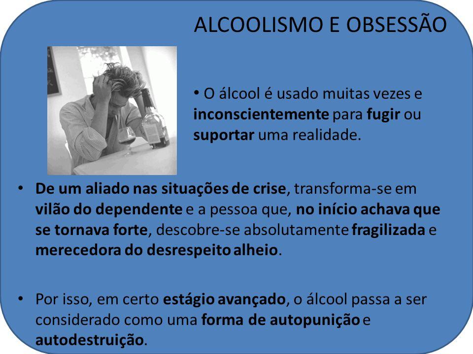 ALCOOLISMO E OBSESSÃO O álcool é usado muitas vezes e inconscientemente para fugir ou suportar uma realidade.