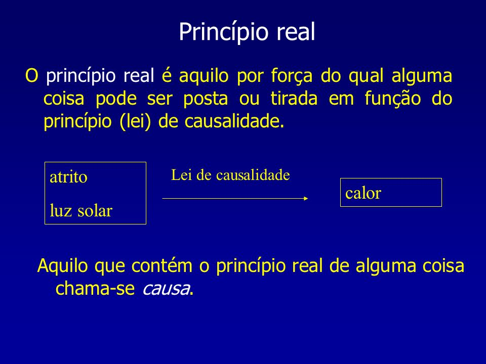 Princípio real O princípio real é aquilo por força do qual alguma coisa pode ser posta ou tirada em função do princípio (lei) de causalidade.