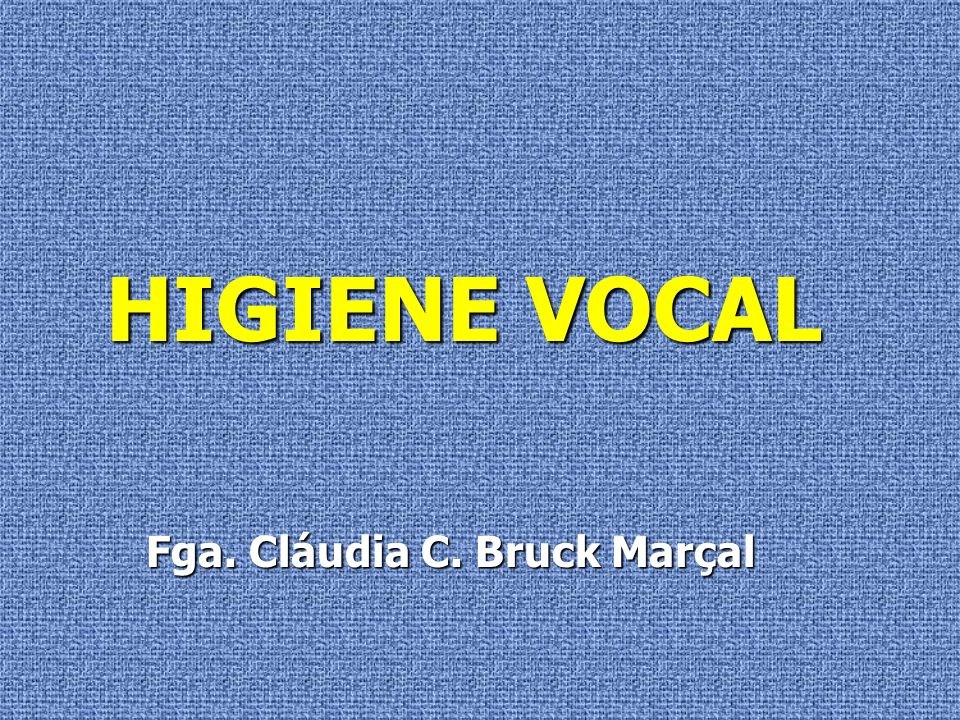 HIGIENE VOCAL Fga. Cláudia C. Bruck Marçal