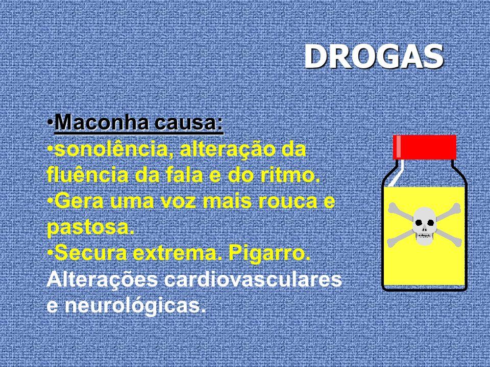 DROGAS Maconha causa: sonolência, alteração da fluência da fala e do ritmo. Gera uma voz mais rouca e pastosa.