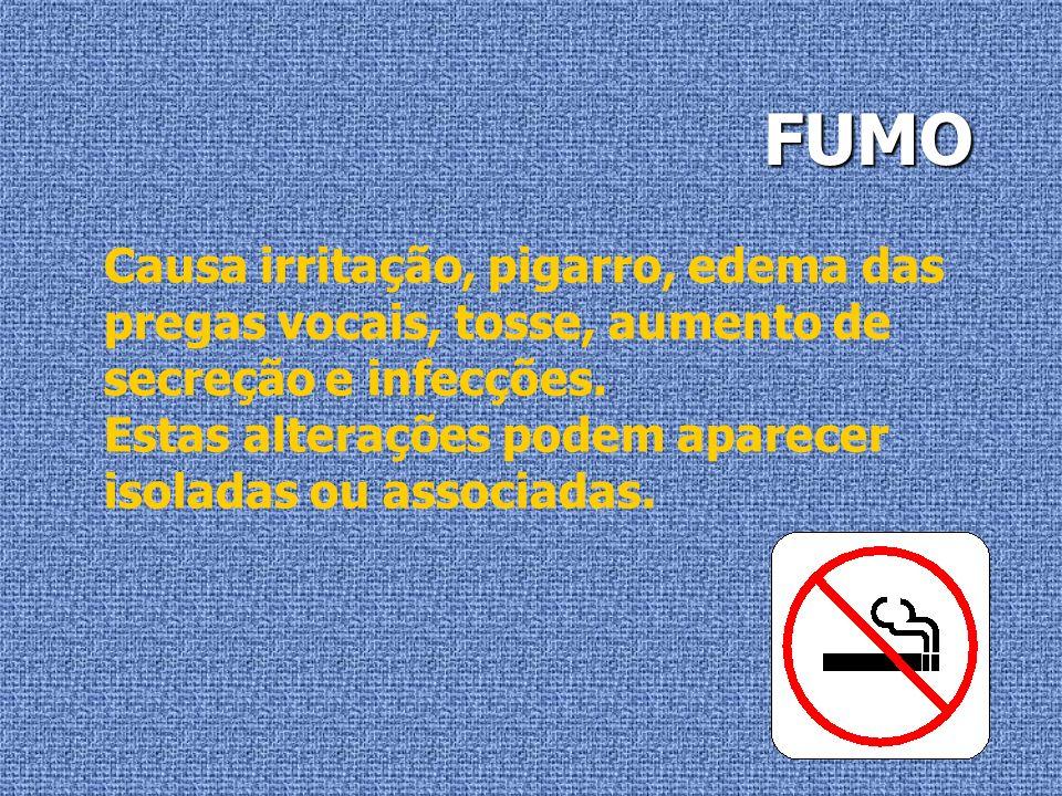 FUMO Causa irritação, pigarro, edema das pregas vocais, tosse, aumento de secreção e infecções.