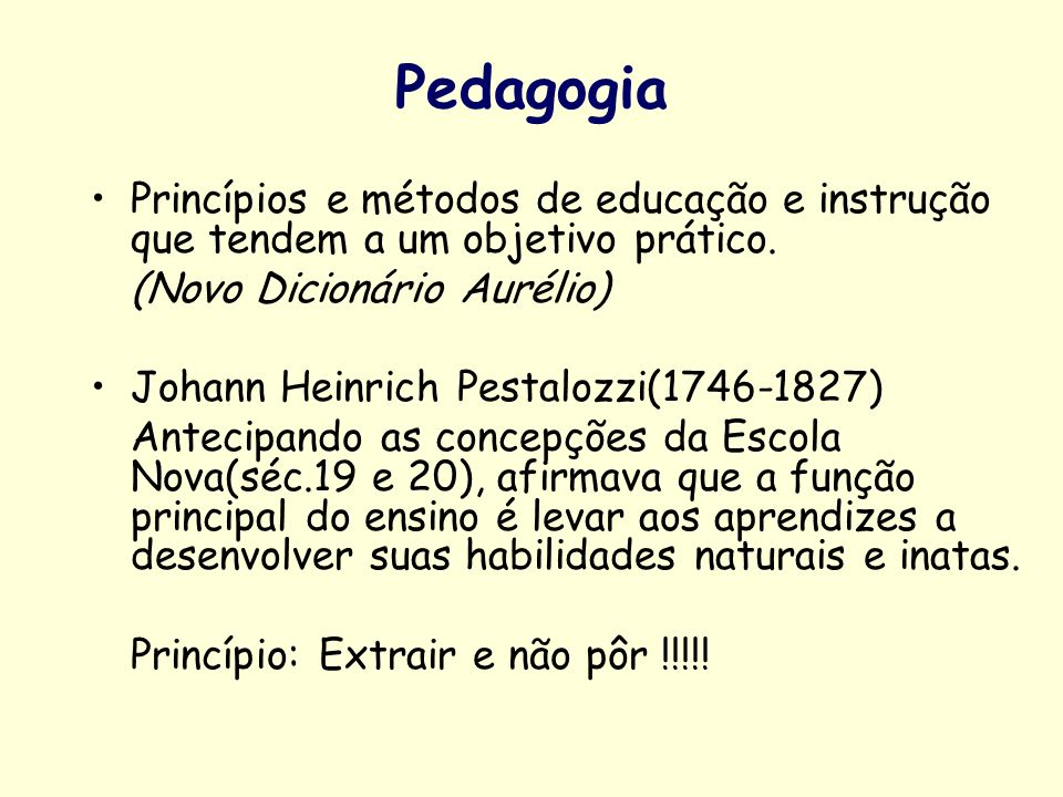 Pedagogia Princípios e métodos de educação e instrução que tendem a um objetivo prático. (Novo Dicionário Aurélio)