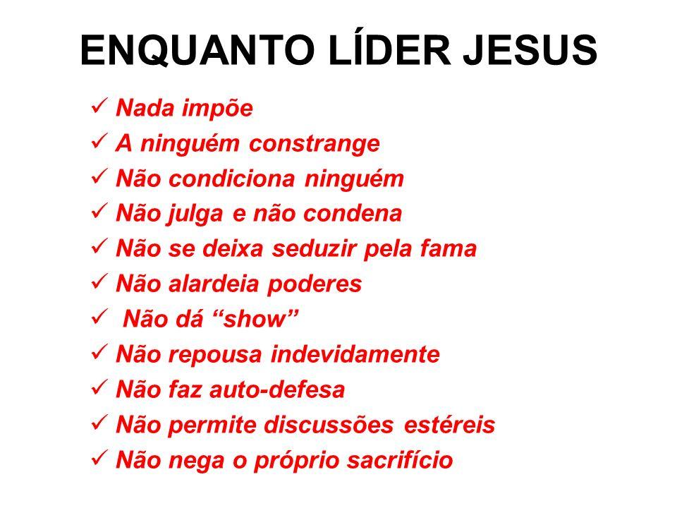 ENQUANTO LÍDER JESUS Nada impõe A ninguém constrange
