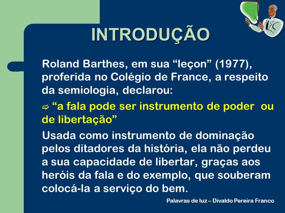 INTRODUÇÃO Roland Barthes, em sua leçon (1977), proferida no Colégio de France, a respeito da semiologia, declarou: