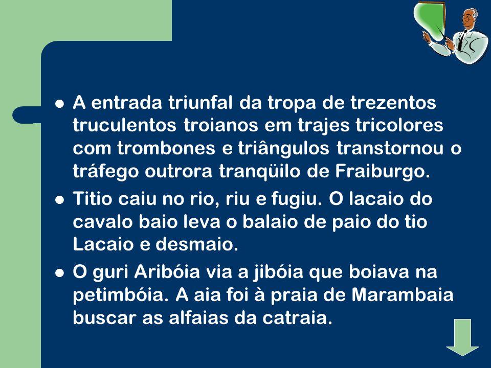 A entrada triunfal da tropa de trezentos truculentos troianos em trajes tricolores com trombones e triângulos transtornou o tráfego outrora tranqüilo de Fraiburgo.